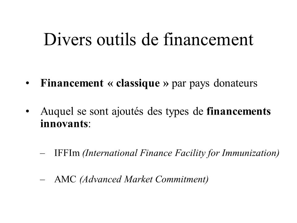 Divers outils de financement Financement « classique » par pays donateurs Auquel se sont ajoutés des types de financements innovants: –IFFIm (International Finance Facility for Immunization) –AMC (Advanced Market Commitment)