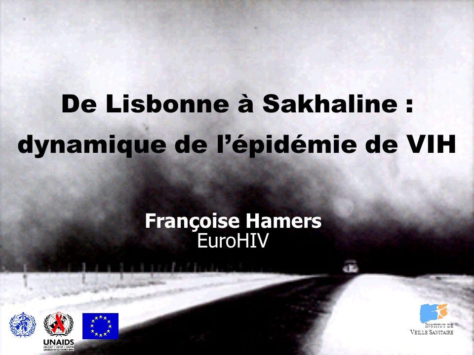 De Lisbonne à Sakhaline : dynamique de lépidémie de VIH Françoise Hamers EuroHIV I NSTITUT DE V EILLE S ANITAIRE