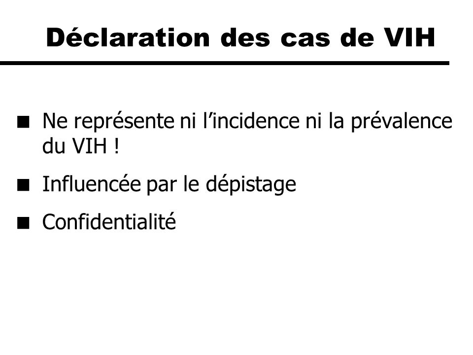 Déclaration des cas de VIH Ne représente ni lincidence ni la prévalence du VIH ! Influencée par le dépistage Confidentialité