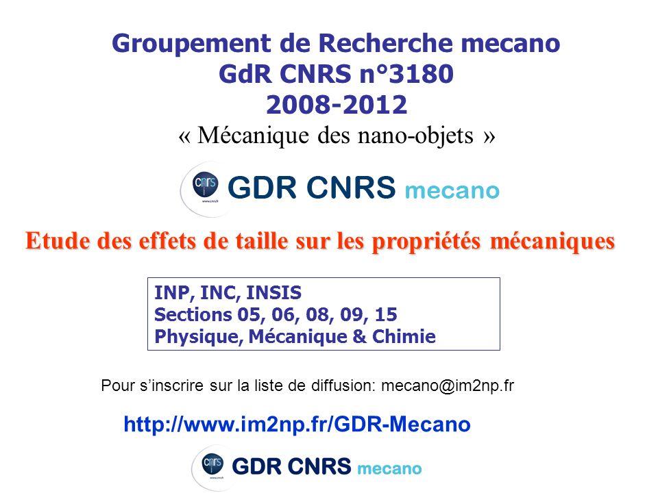 Groupement de Recherche mecano GdR CNRS n°3180 2008-2012 « Mécanique des nano-objets » Etude des effets de taille sur les propriétés mécaniques INP, INC, INSIS Sections 05, 06, 08, 09, 15 Physique, Mécanique & Chimie http://www.im2np.fr/GDR-Mecano Pour sinscrire sur la liste de diffusion: mecano@im2np.fr