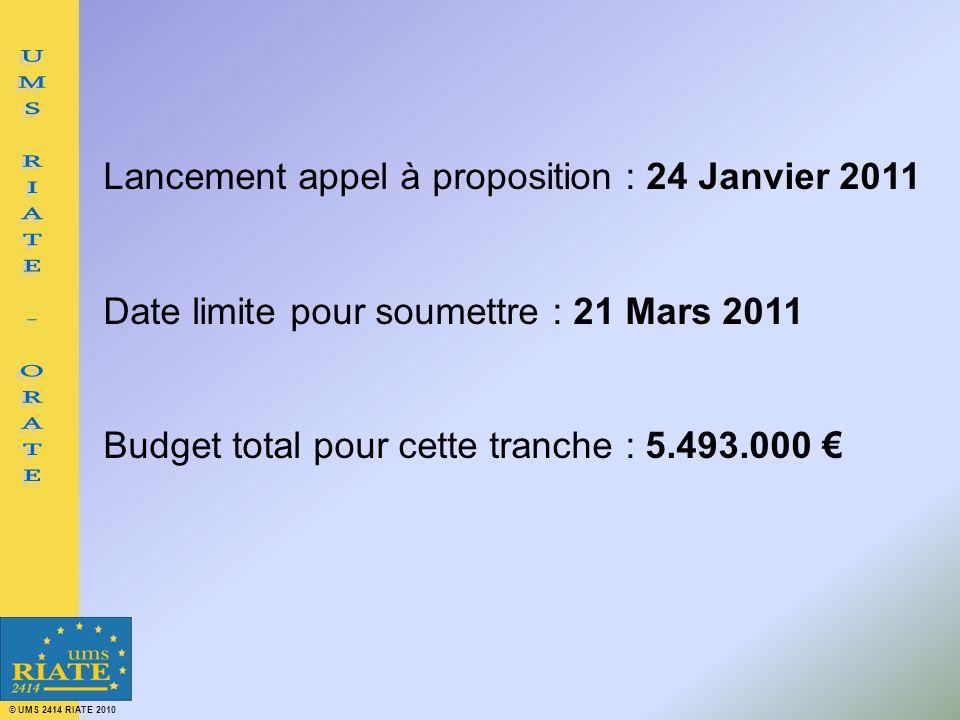 © UMS 2414 RIATE 2010 Lancement appel à proposition : 24 Janvier 2011 Date limite pour soumettre : 21 Mars 2011 Budget total pour cette tranche : 5.49