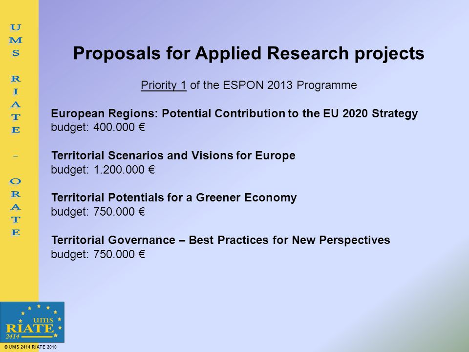 © UMS 2414 RIATE 2010 Proposals for Applied Research projects Priority 1 of the ESPON 2013 Programme European Regions: Potential Contribution to the EU 2020 Strategy budget: 400.000 Territorial Scenarios and Visions for Europe budget: 1.200.000 Territorial Potentials for a Greener Economy budget: 750.000 Territorial Governance – Best Practices for New Perspectives budget: 750.000