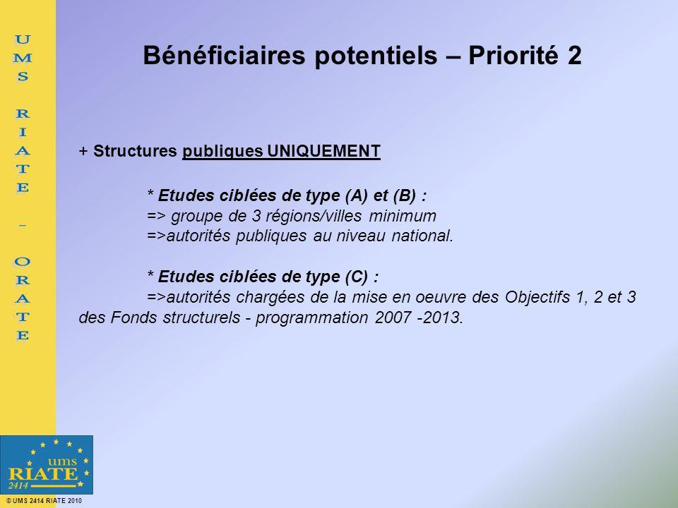 © UMS 2414 RIATE 2010 Bénéficiaires potentiels – Priorité 2 + Structures publiques UNIQUEMENT * Etudes ciblées de type (A) et (B) : => groupe de 3 régions/villes minimum =>autorités publiques au niveau national.