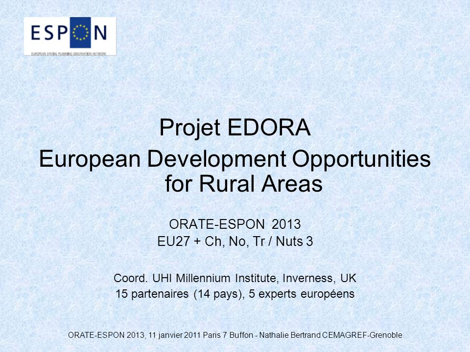 ORATE-ESPON 2013, 11 janvier 2011 Paris 7 Buffon - Nathalie Bertrand CEMAGREF-Grenoble Projet EDORA European Development Opportunities for Rural Areas