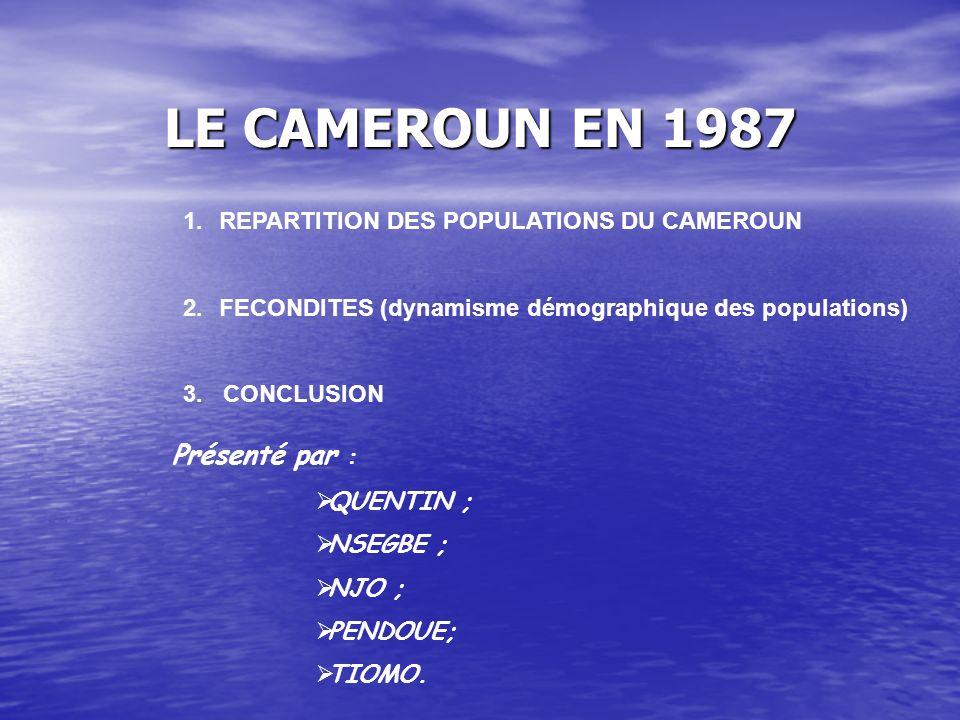 LE CAMEROUN EN 1987 1.REPARTITION DES POPULATIONS DU CAMEROUN 2.FECONDITES (dynamisme démographique des populations) 3.
