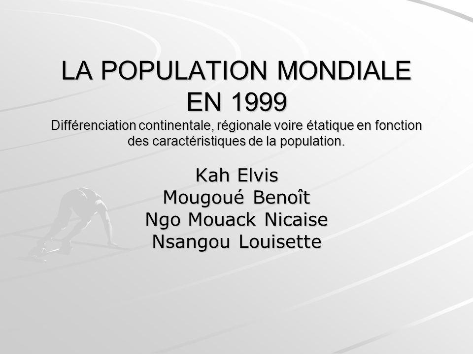 LA POPULATION MONDIALE EN 1999 Différenciation continentale, régionale voire étatique en fonction des caractéristiques de la population.