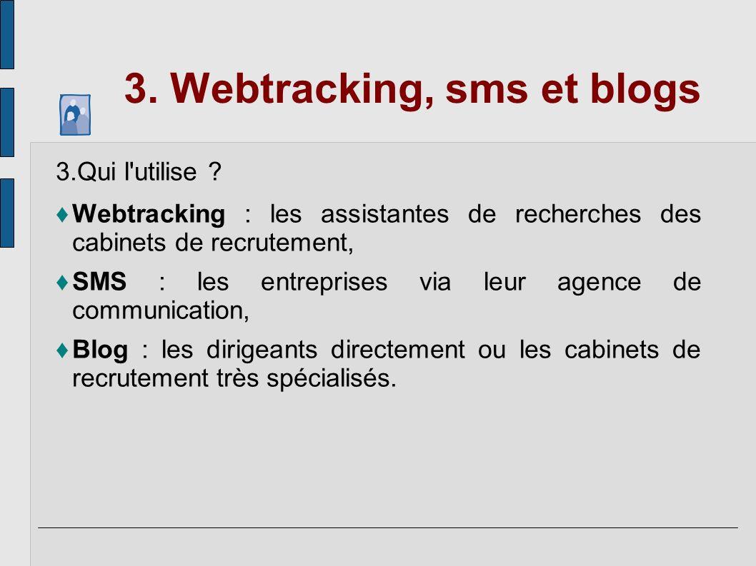 3. Webtracking, sms et blogs 3.Qui l'utilise ? Webtracking : les assistantes de recherches des cabinets de recrutement, SMS : les entreprises via leur