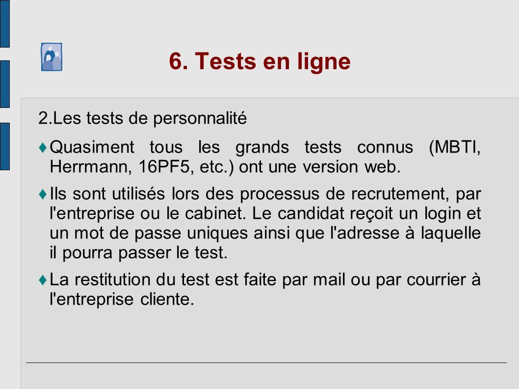 6. Tests en ligne 2.Les tests de personnalité Quasiment tous les grands tests connus (MBTI, Herrmann, 16PF5, etc.) ont une version web. Ils sont utili