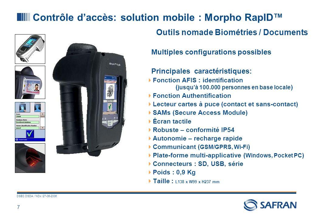 7 DSEC DSDA / NDx /27-06-2006 Contrôle daccès: solution mobile : Morpho RapID Outils nomade Biométries / Documents Multiples configurations possibles Principales caractéristiques: Fonction AFIS : identification ( jusquà 100.000 personnes en base locale ) Fonction Authentification Lecteur cartes à puce (contact et sans-contact) SAMs (Secure Access Module) Écran tactile Robuste – conformité IP54 Autonomie – recharge rapide Communicant ( GSM/GPRS, Wi-Fi ) Plate-forme multi-applicative ( Windows, Pocket PC ) Connecteurs : SD, USB, série Poids : 0,9 Kg Taille : L138 x W99 x H237 mm