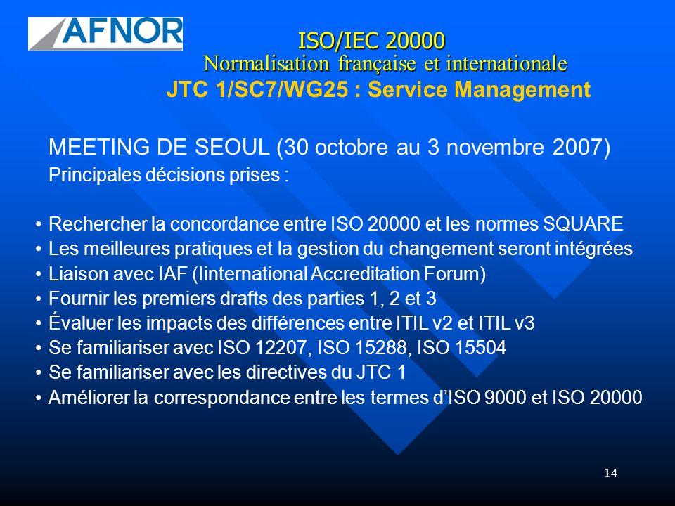 14 ISO/IEC 20000 JTC 1/SC7/WG25 : Service Management Normalisation française et internationale MEETING DE SEOUL (30 octobre au 3 novembre 2007) Princi