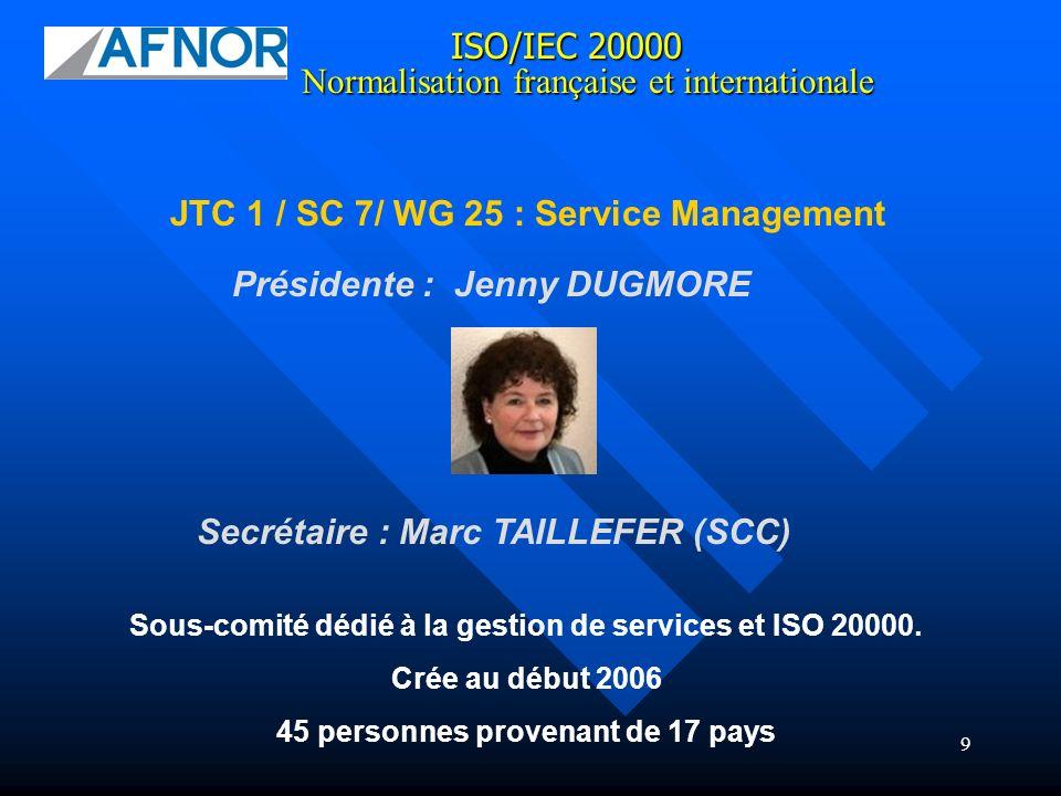 9 ISO/IEC 20000 JTC 1 / SC 7/ WG 25 : Service Management Normalisation française et internationale Sous-comité dédié à la gestion de services et ISO 2