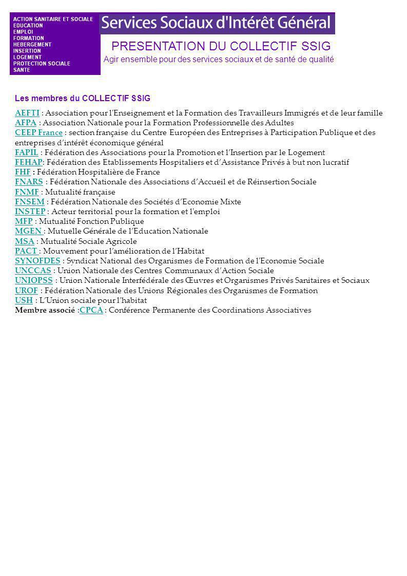PRESENTATION DU COLLECTIF SSIG Agir ensemble pour des services sociaux et de santé de qualité Les membres du COLLECTIF SSIG AEFTIAEFTI : Association pour l Enseignement et la Formation des Travailleurs Immigrés et de leur famille AFPA : Association Nationale pour la Formation Professionnelle des Adultes CEEP France : section française du Centre Européen des Entreprises à Participation Publique et des entreprises dintérêt économique général FAPIL : Fédération des Associations pour la Promotion et lInsertion par le Logement FEHAP: Fédération des Etablissements Hospitaliers et dAssistance Privés à but non lucratif FHF : Fédération Hospitalière de France FNARS : Fédération Nationale des Associations dAccueil et de Réinsertion Sociale FNMF : Mutualité française FNSEM : Fédération Nationale des Sociétés dEconomie Mixte INSTEP : Acteur territorial pour la formation et l emploi MFP : Mutualité Fonction Publique MGEN : Mutuelle Générale de lEducation Nationale MSA : Mutualité Sociale Agricole PACT : Mouvement pour lamélioration de lHabitat SYNOFDES : Syndicat National des Organismes de Formation de l Economie Sociale UNCCAS : Union Nationale des Centres Communaux dAction Sociale UNIOPSS : Union Nationale Interfédérale des Œuvres et Organismes Privés Sanitaires et Sociaux UROF : Fédération Nationale des Unions Régionales des Organismes de Formation USH : LUnion sociale pour lhabitat Membre associé :CPCA : Conférence Permanente des Coordinations Associatives AFPA CEEP France FAPIL FEHAP FHF FNARS FNMF FNSEM INSTEP MFP MGEN MSA PACT SYNOFDES UNCCAS UNIOPSS UROF USHCPCA