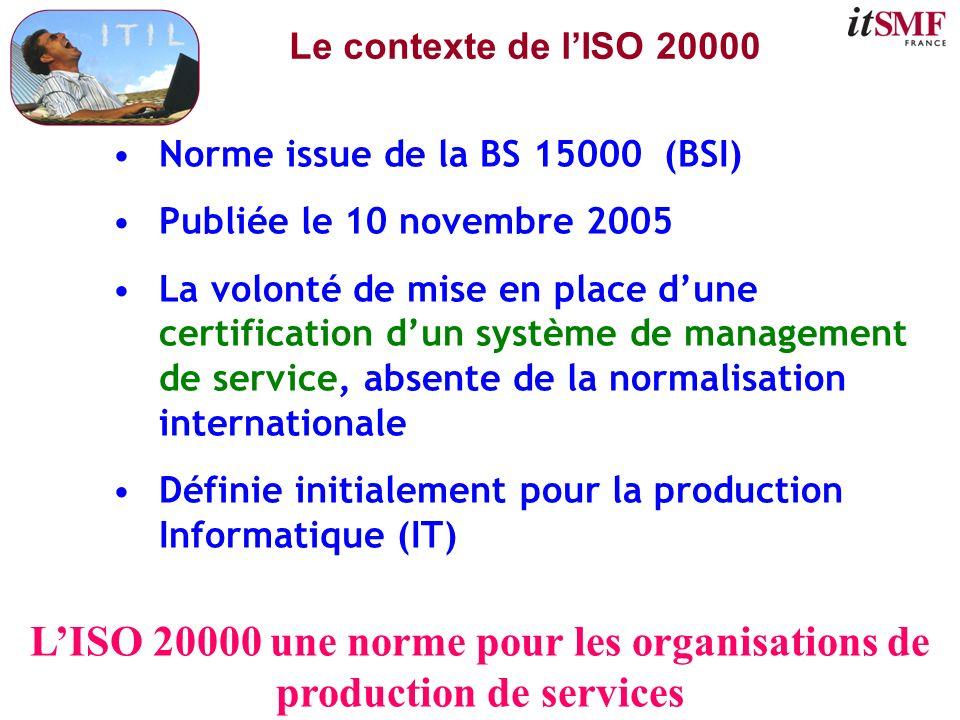 Le contexte de lISO 20000 Norme issue de la BS 15000 (BSI) Publiée le 10 novembre 2005 La volonté de mise en place dune certification dun système de m