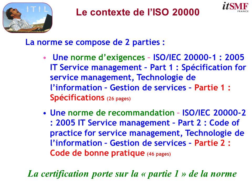 Le contexte de lISO 20000 La norme se compose de 2 parties : Une norme dexigences – ISO/IEC 20000-1 : 2005 IT Service management – Part 1 : Spécificat