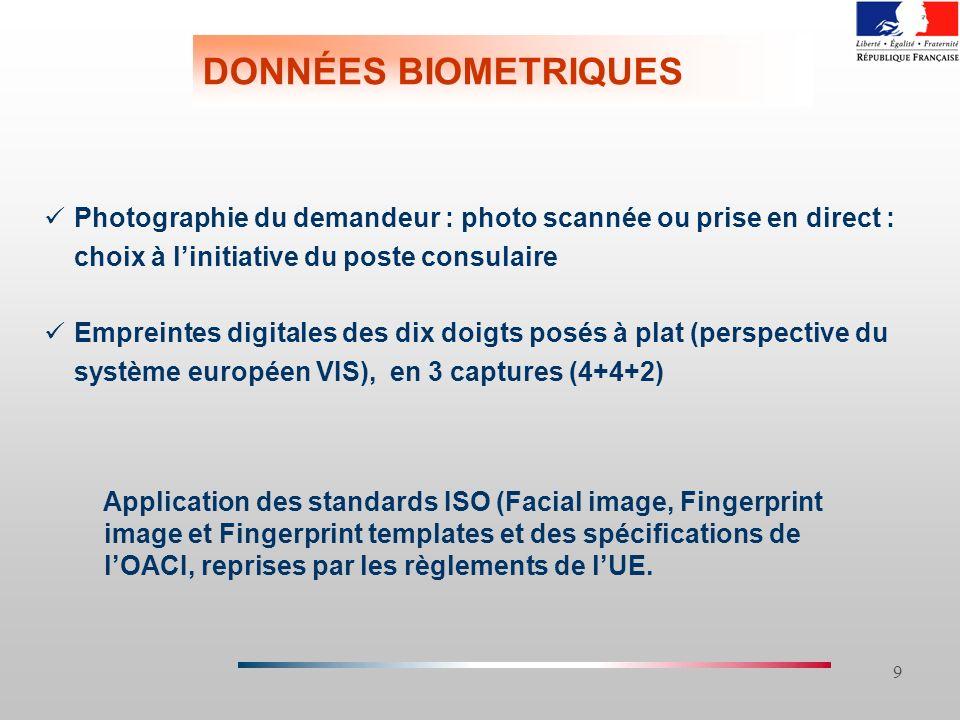 9 DONNÉES BIOMETRIQUES Photographie du demandeur : photo scannée ou prise en direct : choix à linitiative du poste consulaire Empreintes digitales des dix doigts posés à plat (perspective du système européen VIS), en 3 captures (4+4+2) Application des standards ISO (Facial image, Fingerprint image et Fingerprint templates et des spécifications de lOACI, reprises par les règlements de lUE.