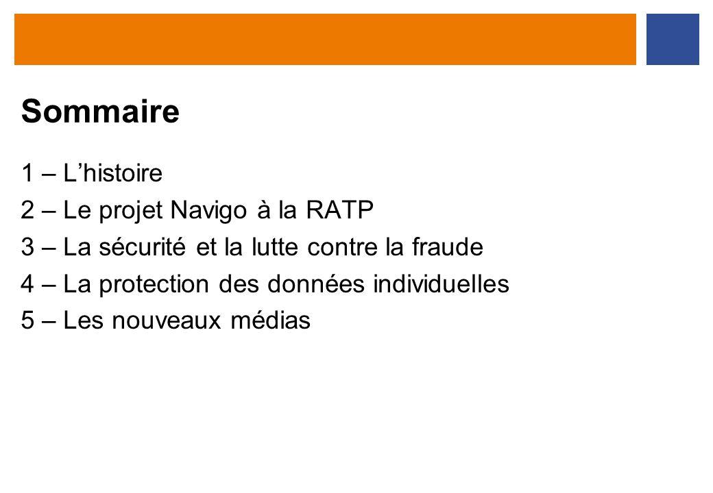 Sommaire 1 – Lhistoire 2 – Le projet Navigo à la RATP 3 – La sécurité et la lutte contre la fraude 4 – La protection des données individuelles 5 – Les
