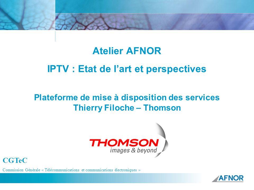 Référence Atelier AFNOR IPTV : Etat de lart et perspectives Plateforme de mise à disposition des services Thierry Filoche – Thomson CGTeC Commission G