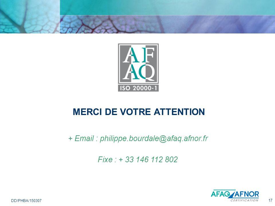 17 DD/PHBA/150307 MERCI DE VOTRE ATTENTION + Email : philippe.bourdale@afaq.afnor.fr Fixe : + 33 146 112 802