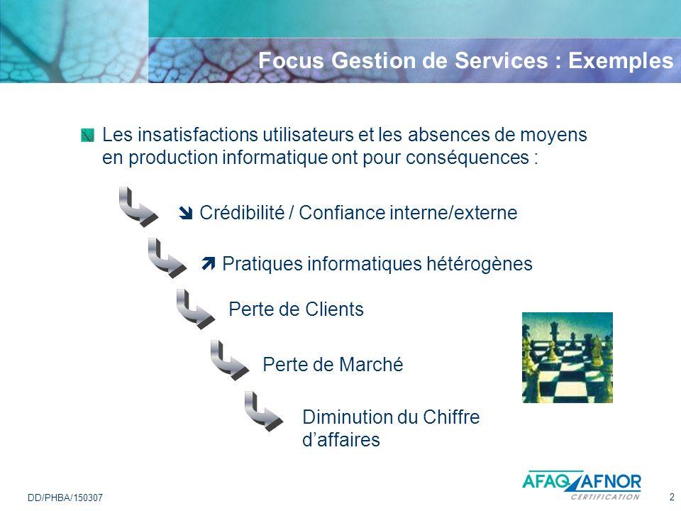 2 DD/PHBA/150307 Focus Gestion de Services : Exemples Les insatisfactions utilisateurs et les absences de moyens en production informatique ont pour c