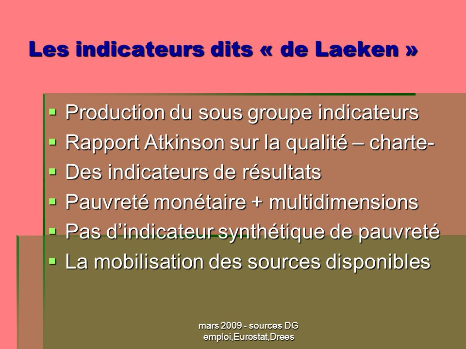mars 2009 - sources DG emploi,Eurostat,Drees Les indicateurs dits « de Laeken » Production du sous groupe indicateurs Production du sous groupe indica