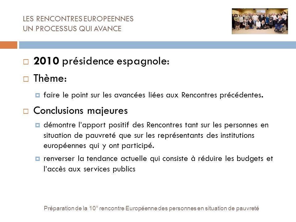 LES RENCONTRES EUROPEENNES UN PROCESSUS QUI AVANCE Préparation de la 10° rencontre Européenne des personnes en situation de pauvreté 2010 présidence espagnole: Thème: faire le point sur les avancées liées aux Rencontres précédentes.