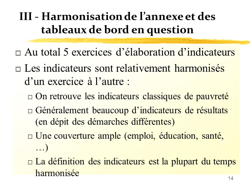 14 III - Harmonisation de lannexe et des tableaux de bord en question o Au total 5 exercices délaboration dindicateurs o Les indicateurs sont relative
