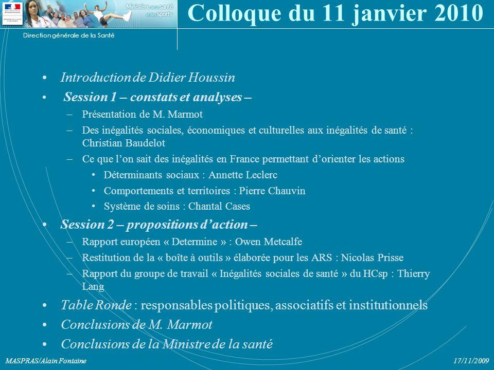 Direction générale de la Santé 17/11/2009MASPRAS/Alain Fontaine Colloque du 11 janvier 2010 Introduction de Didier Houssin Session 1 – constats et analyses – –Présentation de M.