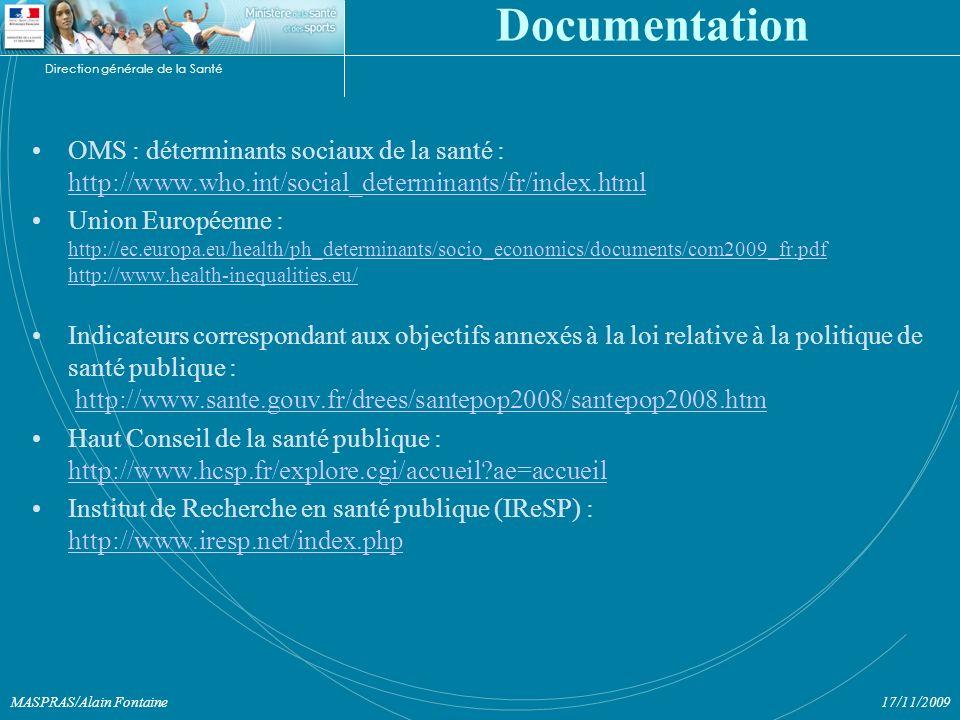 Direction générale de la Santé 17/11/2009MASPRAS/Alain Fontaine Documentation OMS : déterminants sociaux de la santé : http://www.who.int/social_determinants/fr/index.html http://www.who.int/social_determinants/fr/index.html Union Européenne : http://ec.europa.eu/health/ph_determinants/socio_economics/documents/com2009_fr.pdf http://www.health-inequalities.eu/ http://ec.europa.eu/health/ph_determinants/socio_economics/documents/com2009_fr.pdf http://www.health-inequalities.eu/ Indicateurs correspondant aux objectifs annexés à la loi relative à la politique de santé publique : http://www.sante.gouv.fr/drees/santepop2008/santepop2008.htmhttp://www.sante.gouv.fr/drees/santepop2008/santepop2008.htm Haut Conseil de la santé publique : http://www.hcsp.fr/explore.cgi/accueil ae=accueil http://www.hcsp.fr/explore.cgi/accueil ae=accueil Institut de Recherche en santé publique (IReSP) : http://www.iresp.net/index.php http://www.iresp.net/index.php