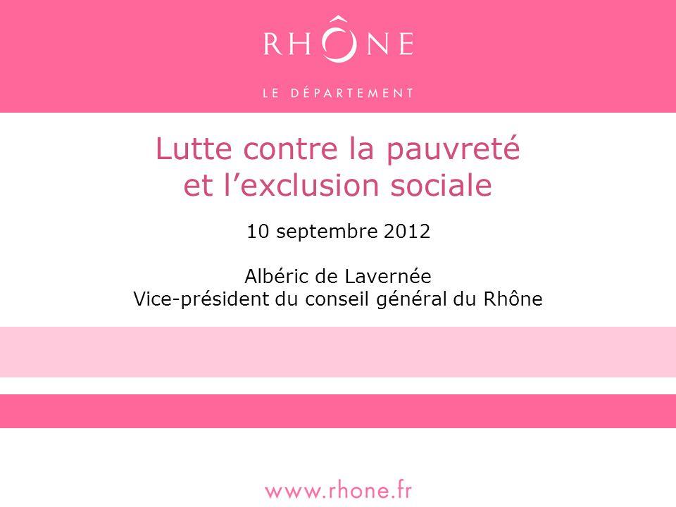 Lutte contre la pauvreté et lexclusion sociale 10 septembre 2012 Albéric de Lavernée Vice-président du conseil général du Rhône