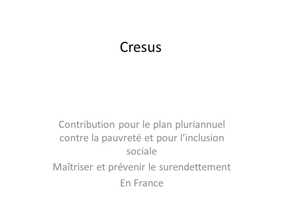 Cresus Contribution pour le plan pluriannuel contre la pauvreté et pour linclusion sociale Maîtriser et prévenir le surendettement En France