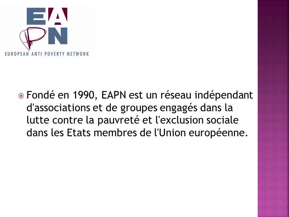 EAPN est constitué: De réseaux nationaux rassemblant les associations et groupes actifs dans la lutte contre la pauvreté dans chaque Etat membre de l Union européenne - D organisations européennes dont l activité principale est liée à la lutte contre la pauvreté et l exclusion sociale.