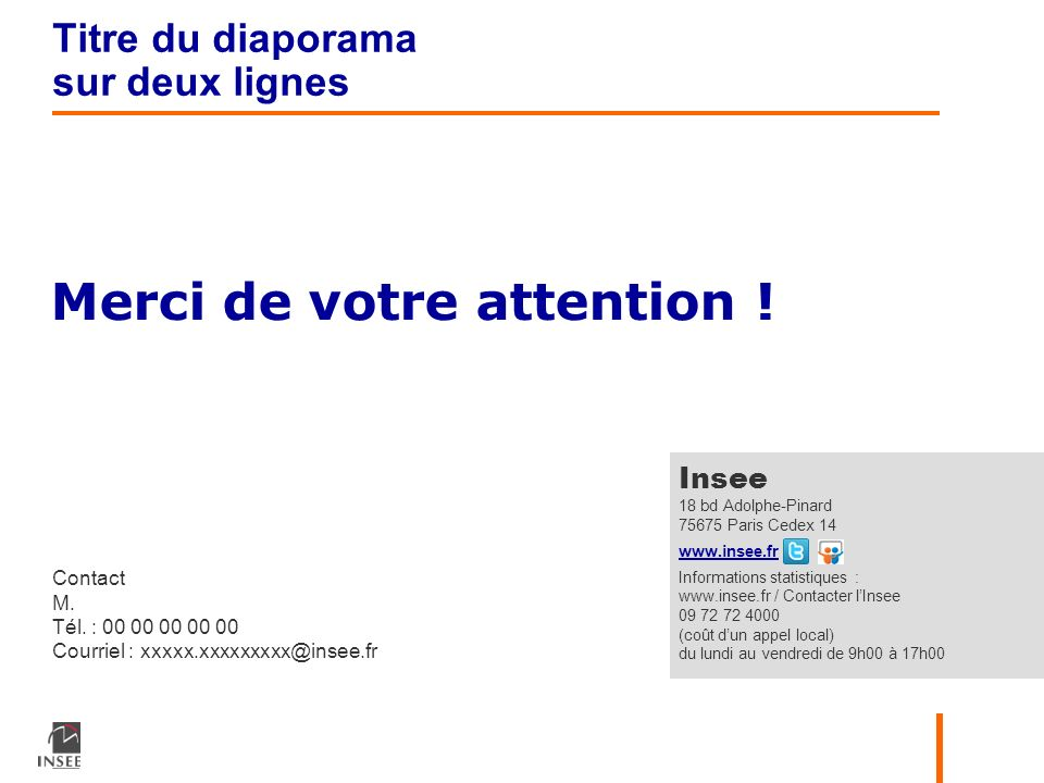 Merci de votre attention ! Contact M. Tél. : 00 00 00 00 00 Courriel : xxxxx.xxxxxxxxx@insee.fr Insee 18 bd Adolphe-Pinard 75675 Paris Cedex 14 www.in