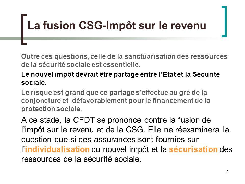 35 La fusion CSG-Impôt sur le revenu Outre ces questions, celle de la sanctuarisation des ressources de la sécurité sociale est essentielle.