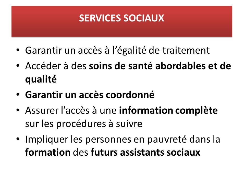 Garantir un accès à légalité de traitement Accéder à des soins de santé abordables et de qualité Garantir un accès coordonné Assurer laccès à une information complète sur les procédures à suivre Impliquer les personnes en pauvreté dans la formation des futurs assistants sociaux SERVICES SOCIAUX