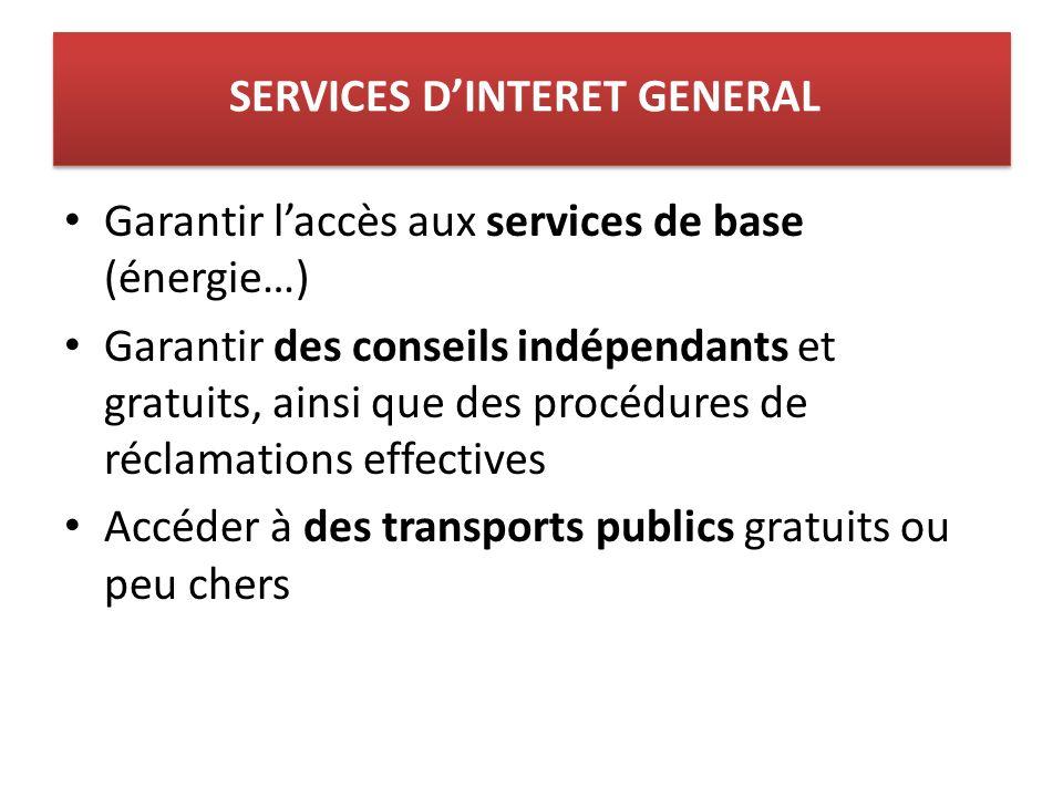Garantir laccès aux services de base (énergie…) Garantir des conseils indépendants et gratuits, ainsi que des procédures de réclamations effectives Accéder à des transports publics gratuits ou peu chers SERVICES DINTERET GENERAL
