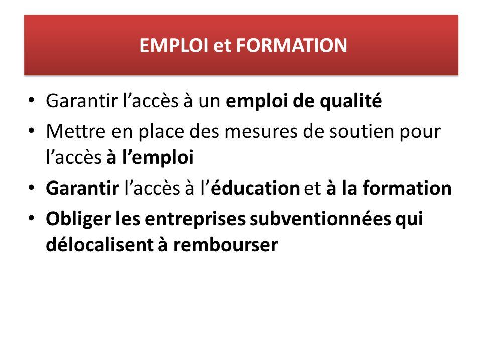 EMPLOI et FORMATION Garantir laccès à un emploi de qualité Mettre en place des mesures de soutien pour laccès à lemploi Garantir laccès à léducation et à la formation Obliger les entreprises subventionnées qui délocalisent à rembourser
