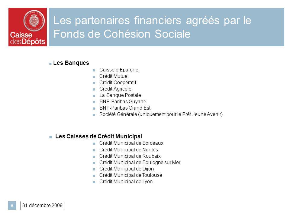 31 décembre 2009 6 Les partenaires financiers agréés par le Fonds de Cohésion Sociale Les Banques Caisse dEpargne Crédit Mutuel Crédit Coopératif Créd