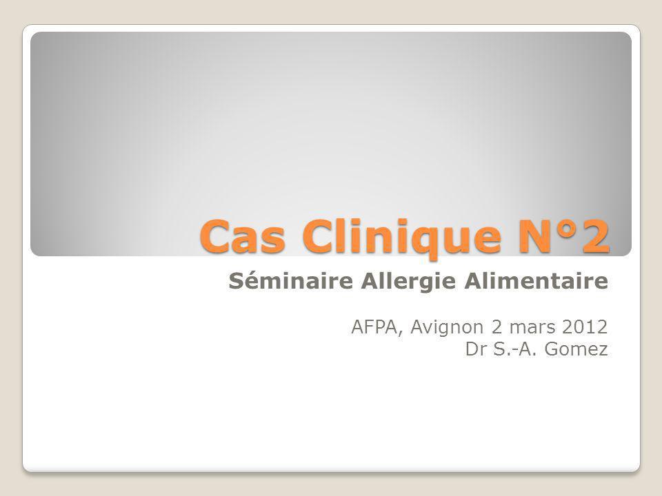 Cas Clinique N°2 Séminaire Allergie Alimentaire AFPA, Avignon 2 mars 2012 Dr S.-A. Gomez