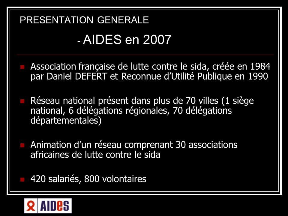 PRESENTATION GENERALE - AIDES en 2007 Association française de lutte contre le sida, créée en 1984 par Daniel DEFERT et Reconnue dUtilité Publique en