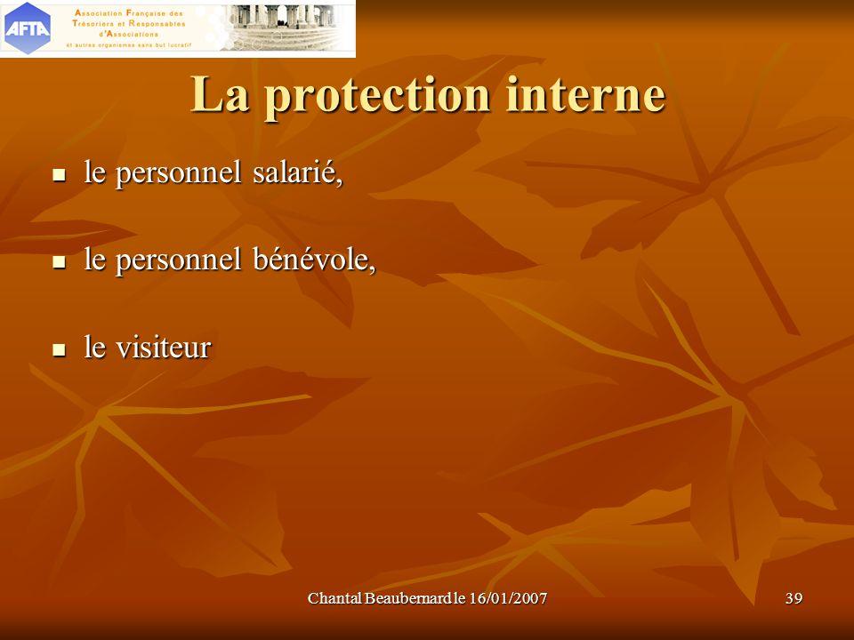 Chantal Beaubernard le 16/01/200739 La protection interne le personnel salarié, le personnel salarié, le personnel bénévole, le personnel bénévole, le