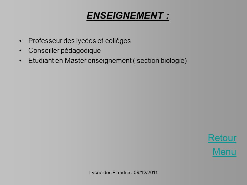 Lycée des Flandres 09/12/2011 ENSEIGNEMENT : Professeur des lycées et collèges Conseiller pédagodique Etudiant en Master enseignement ( section biolog