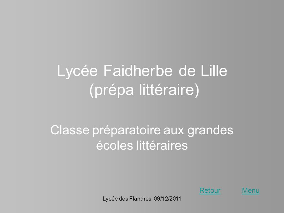Lycée des Flandres 09/12/2011 Lycée Faidherbe de Lille (prépa littéraire) Classe préparatoire aux grandes écoles littéraires RetourMenu