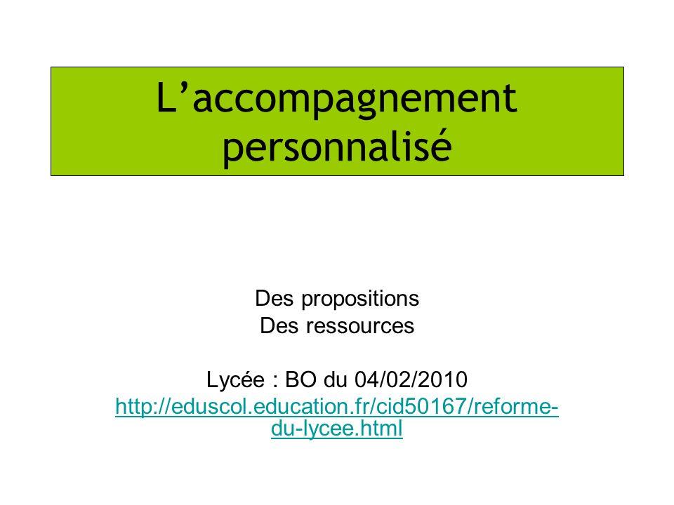 Laccompagnement personnalisé Des propositions Des ressources Lycée : BO du 04/02/2010 http://eduscol.education.fr/cid50167/reforme- du-lycee.html