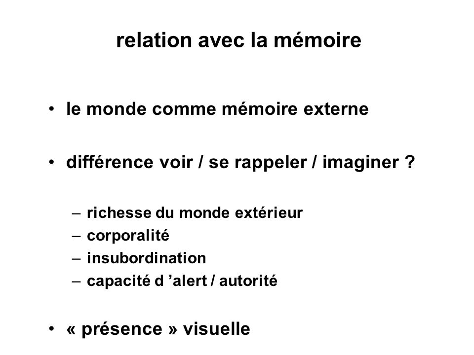 relation avec la mémoire le monde comme mémoire externe différence voir / se rappeler / imaginer ? –richesse du monde extérieur –corporalité –insubord