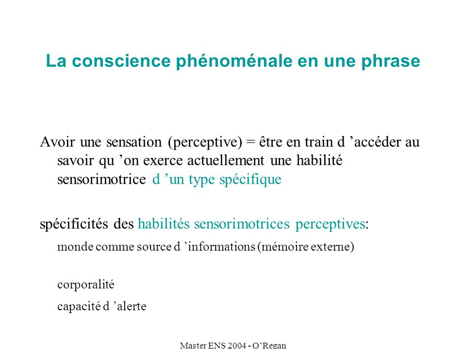 Master ENS 2004 - ORegan La conscience phénoménale en une phrase Avoir une sensation (perceptive) = être en train d accéder au savoir qu on exerce act