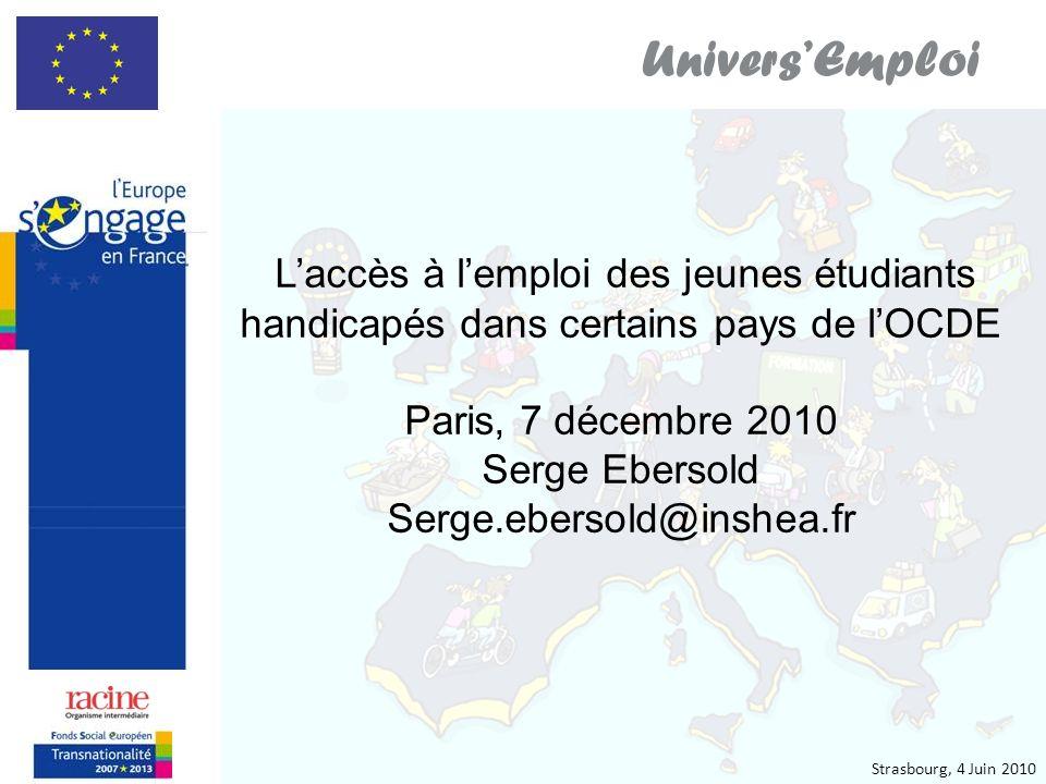 Strasbourg, 4 Juin 2010 UniversEmploi Laccès à lemploi des jeunes étudiants handicapés dans certains pays de lOCDE Paris, 7 décembre 2010 Serge Ebersold Serge.ebersold@inshea.fr