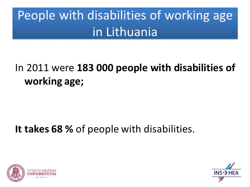 People with disabilities of working age in Lithuania In 2011 were 183 000 people with disabilities of working age; It takes 68 % of people with disabilities.