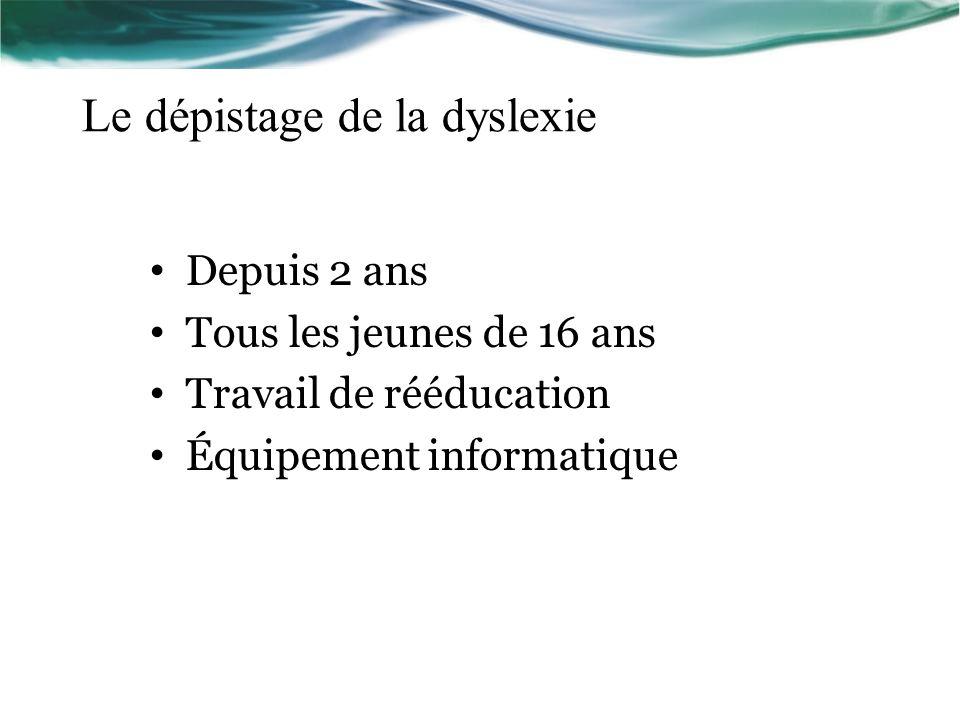 Le dépistage de la dyslexie Depuis 2 ans Tous les jeunes de 16 ans Travail de rééducation Équipement informatique