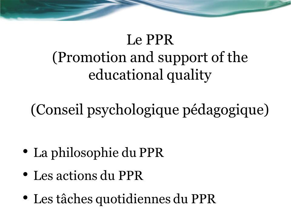 Le PPR (Promotion and support of the educational quality (Conseil psychologique pédagogique) La philosophie du PPR Les actions du PPR Les tâches quotidiennes du PPR
