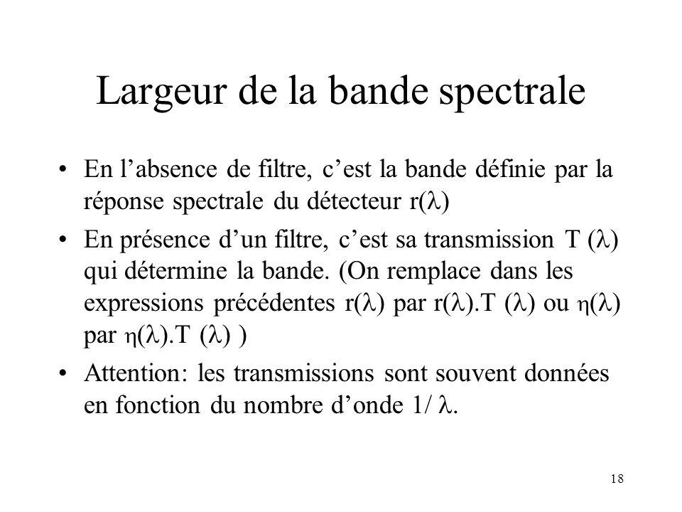 18 Largeur de la bande spectrale En labsence de filtre, cest la bande définie par la réponse spectrale du détecteur r( ) En présence dun filtre, cest